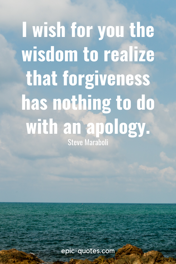 """""""I wish for you the wisdom to realize that forgiveness has nothing to do with an apology."""" -Steve Maraboli"""