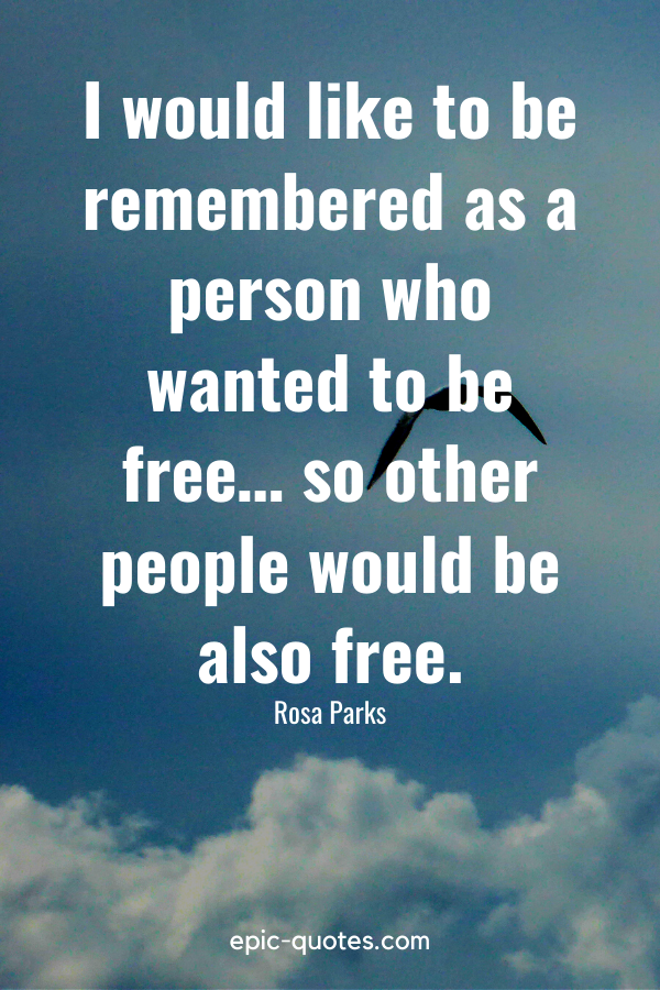 """""""I would like to be remembered as a person who wanted to be free… so other people would be also free."""" -Rosa Parks"""