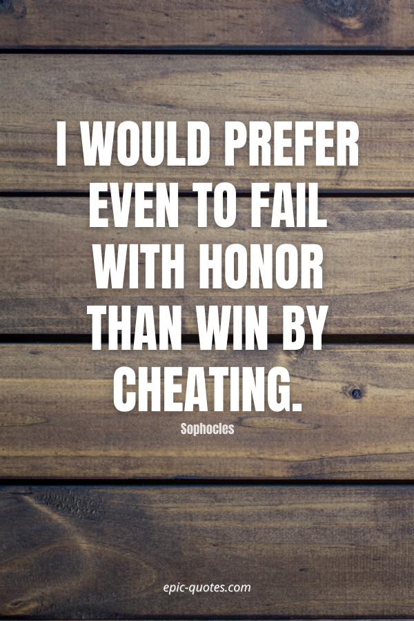 I would prefer even to fail with honor than win by cheating. -Sophocles