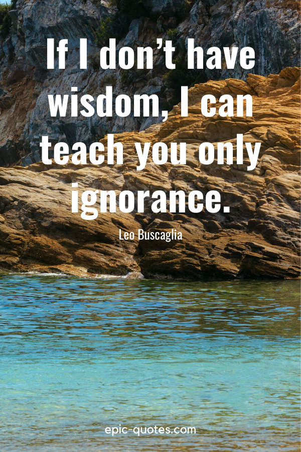 """""""If I don't have wisdom, I can teach you only ignorance."""" -Leo Buscaglia"""