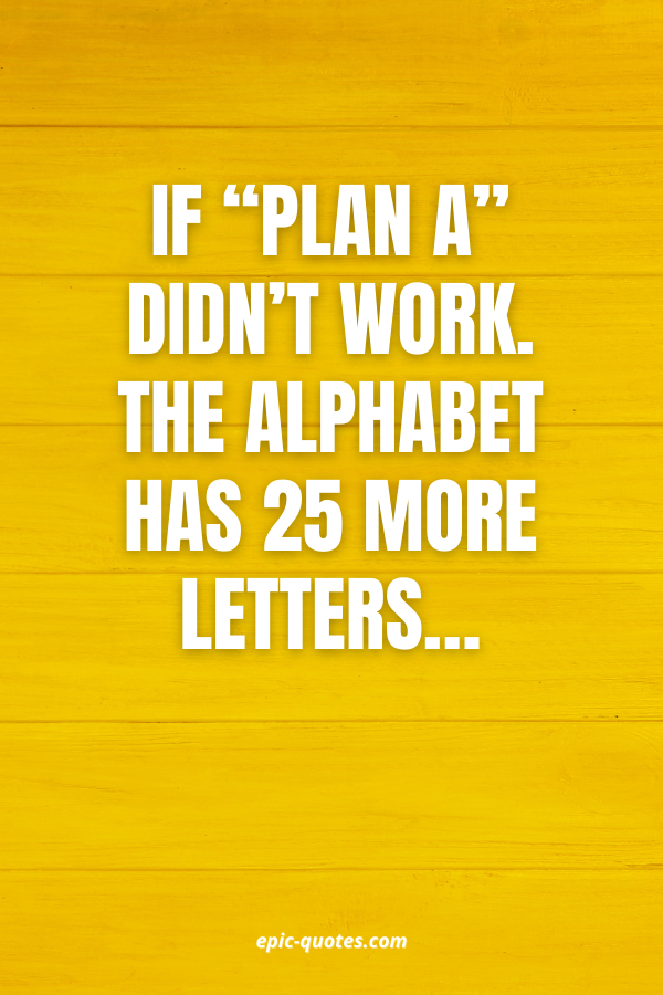 """If """"Plan A"""" didn't work. The alphabet has 25 more letters…"""