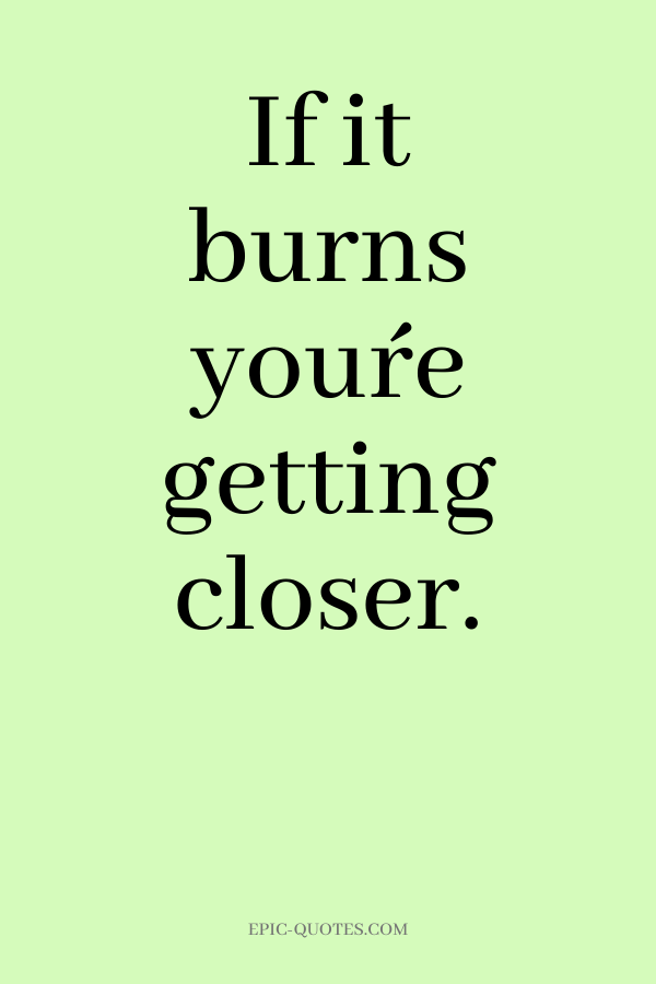 If it burns you´re getting closer.