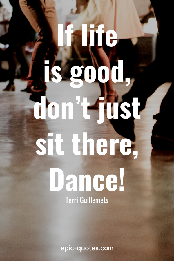 """""""If life is good, don't just sit there, Dance!"""" -Terri Guillemets"""