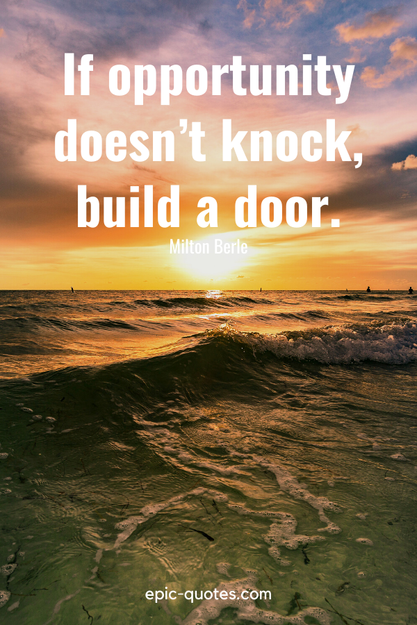 """""""If opportunity doesn't knock, build a door."""" -Milton Berle"""