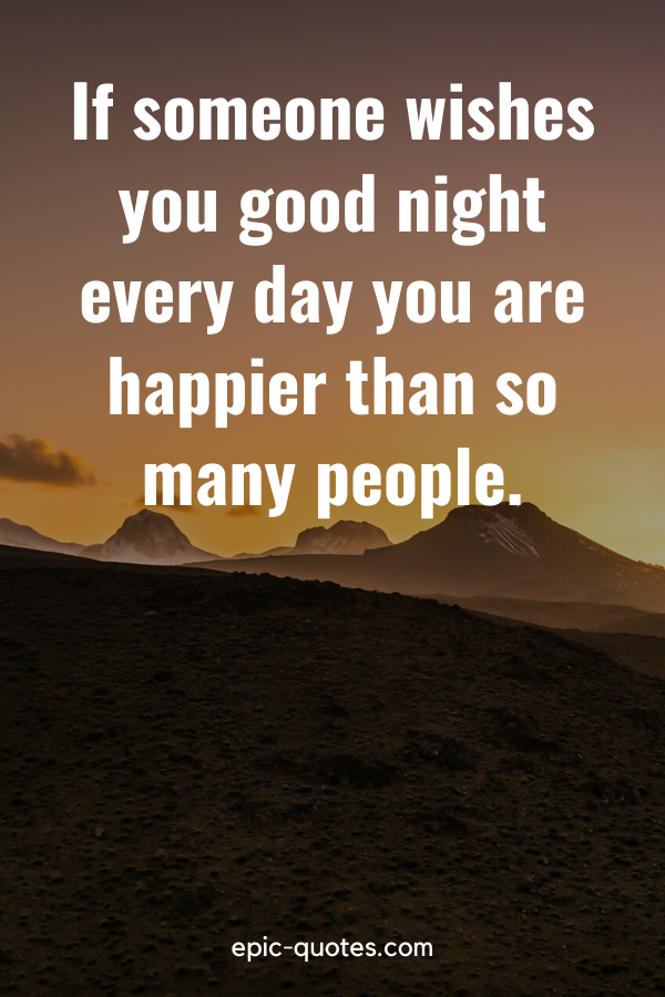 """""""If someone wishes you good night every day you are happier than so many people."""""""
