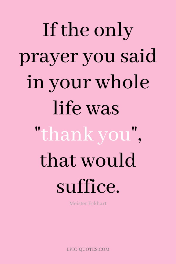 If the only prayer you said in your whole life was thank you, that would suffice. -Meister Eckhart