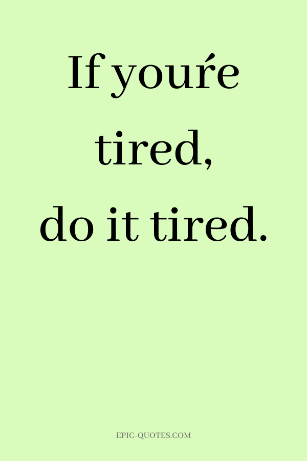 If you´re tired, do it tired.