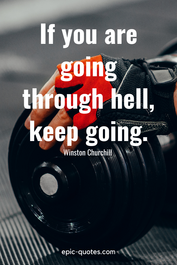"""""""If you are going through hell, keep going."""" -Winston Churchill"""