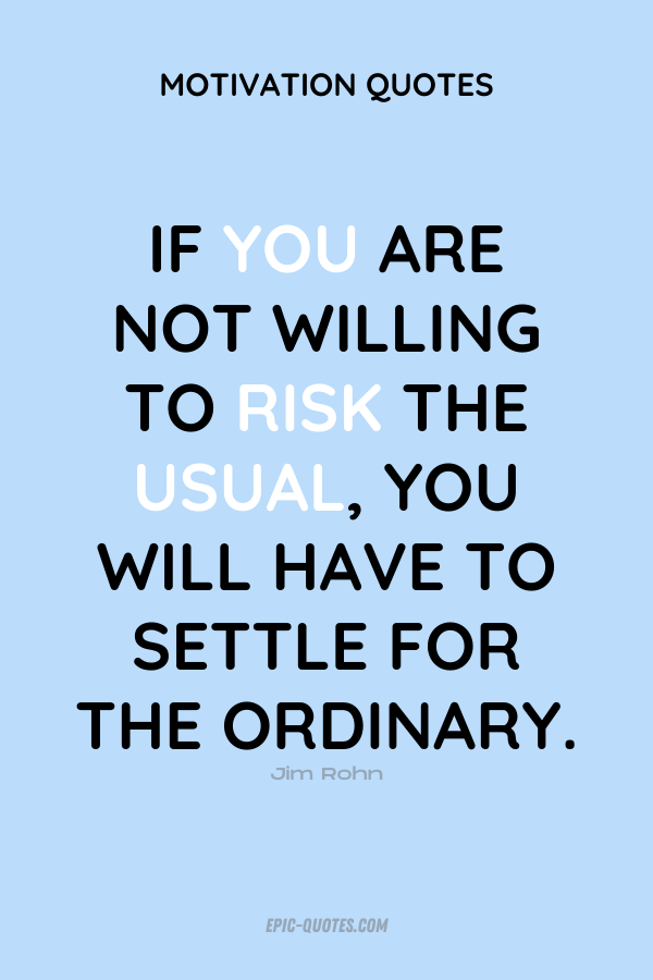 If you are not willing to risk the usual, you will have to settle for the ordinary. Jim Rohn
