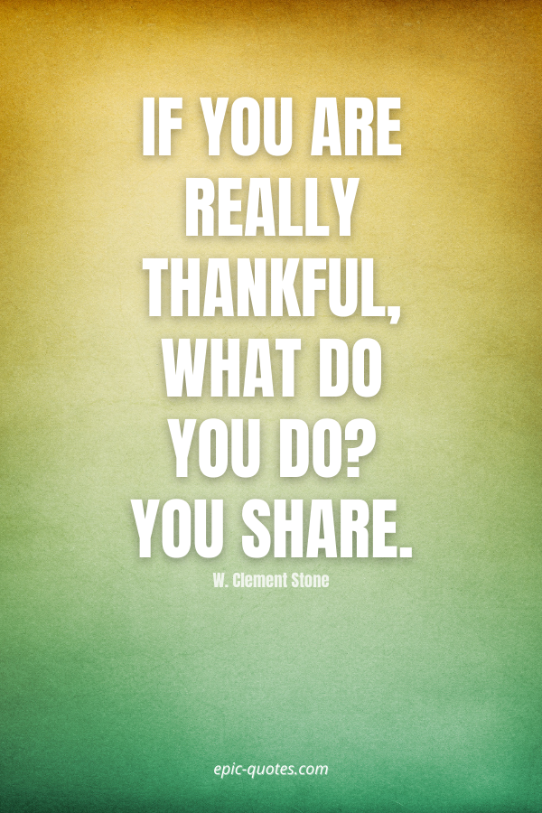 If you are really thankful, what do you do You share. -W. Clement Stone