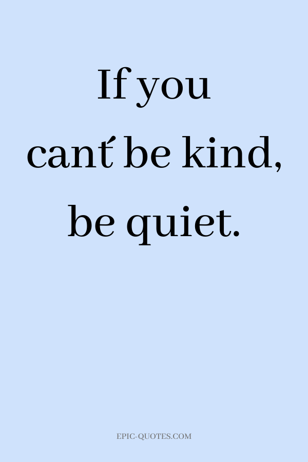 If you can´t be kind, be quiet.