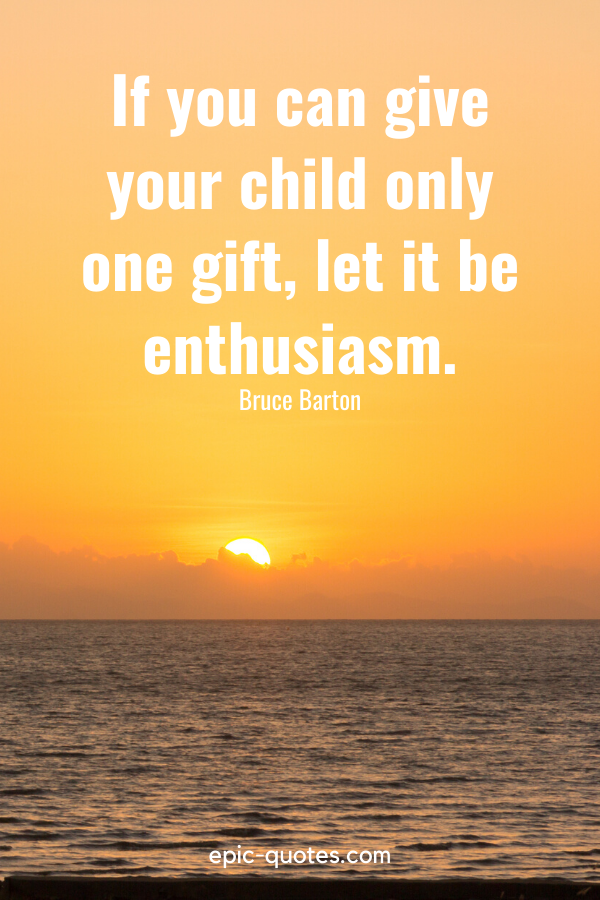 """""""If you can give your child only one gift, let it be enthusiasm.""""-Bruce Barton"""