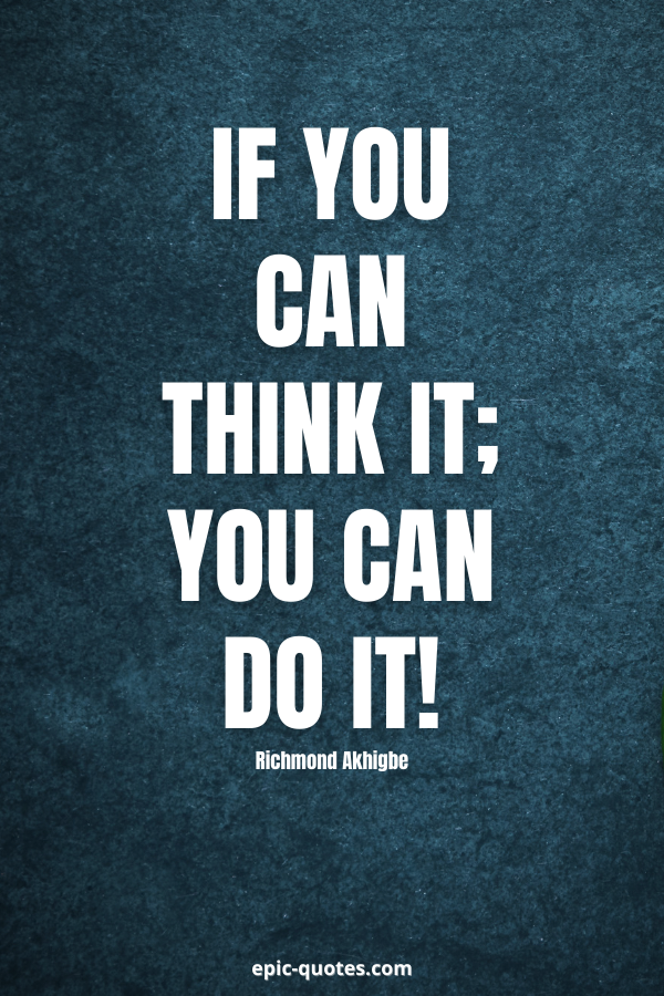 If you can think it; you can do it! -Richmond Akhigbe