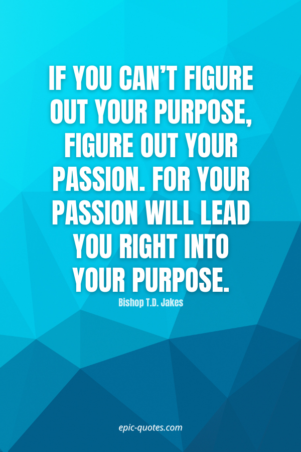 If you can't figure out your purpose, figure out your passion. For your passion will lead you right into your purpose. -Bishop T.D. Jakes