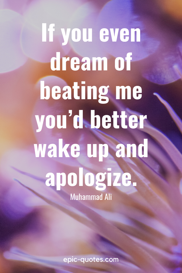 """""""If you even dream of beating me you'd better wake up and apologize."""" -Muhammad Ali"""