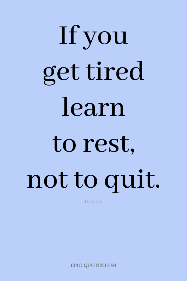 If you get tired learn to rest, not to quit. -Banksy