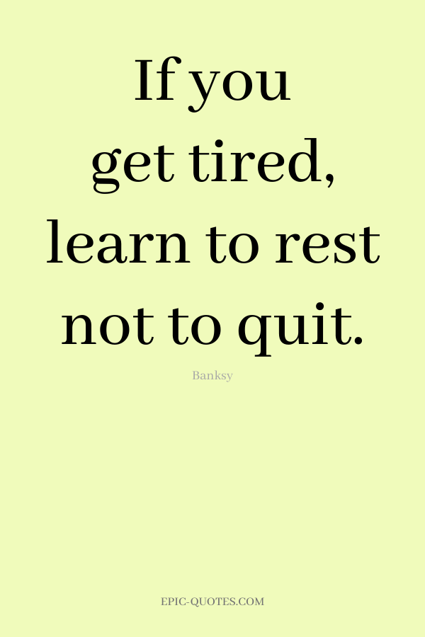 If you get tired, learn to rest not to quit. -Banksy