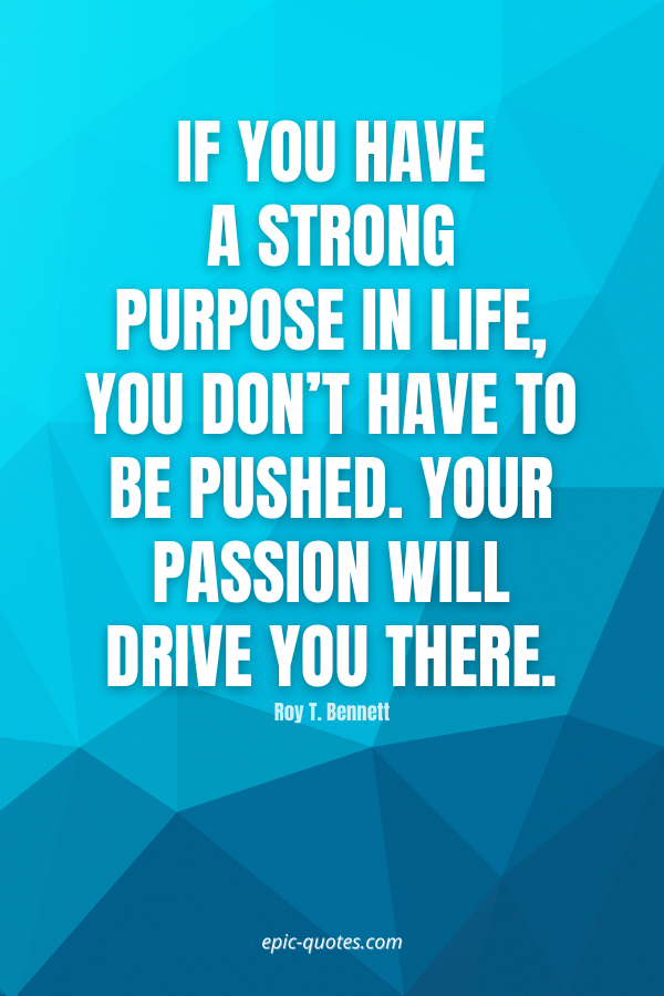 If you have a strong purpose in life, you don't have to be pushed. Your passion will drive you there. -Roy T. Bennett