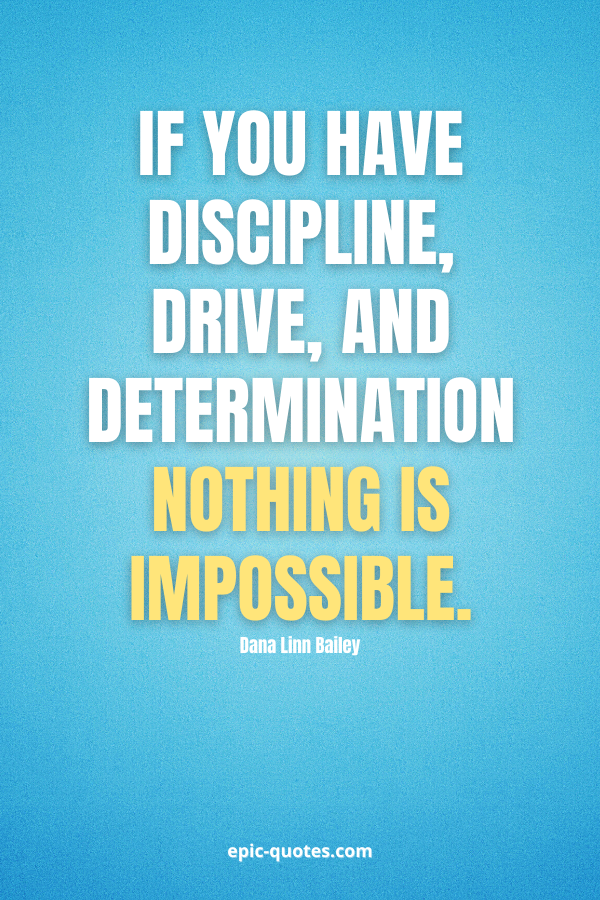 If you have discipline, drive, and determination. Nothing is impossible. -Dana Linn Bailey