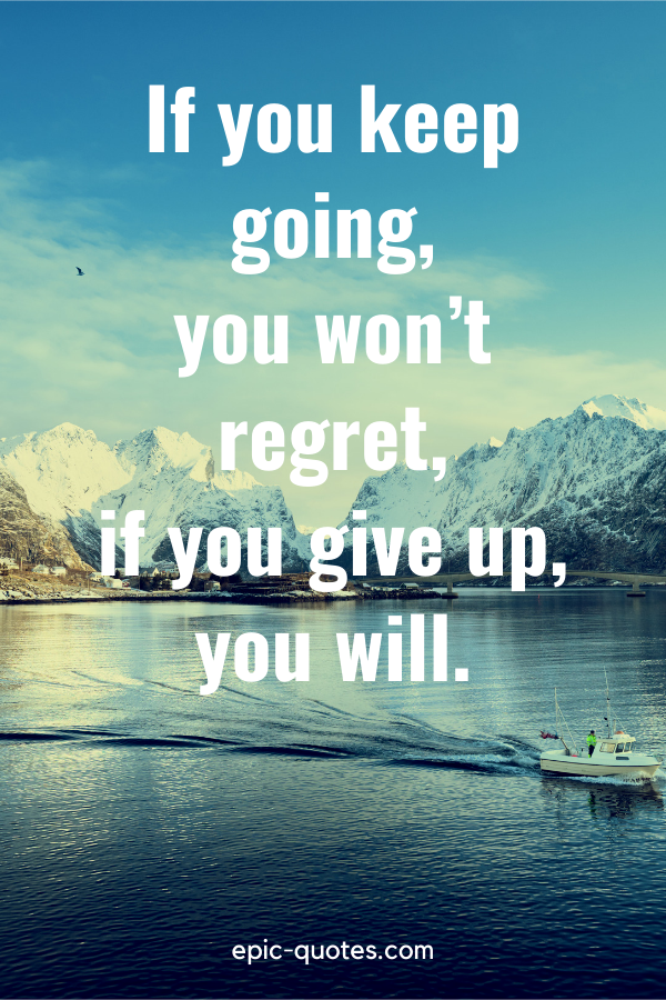 """""""If you keep going, you won't regret, if you give up, you will."""""""