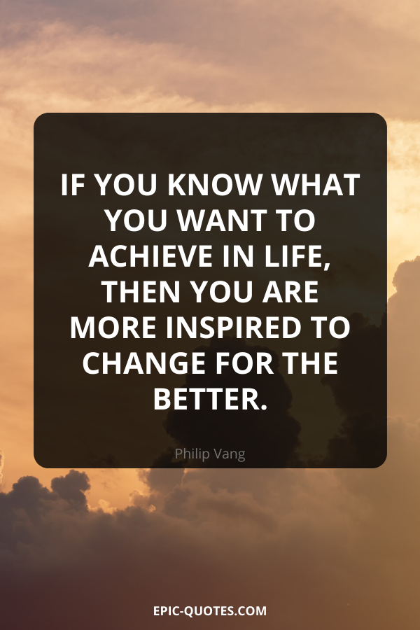 If you know what you want to achieve in life, then you are more inspired to change for the better. -Philip Vang