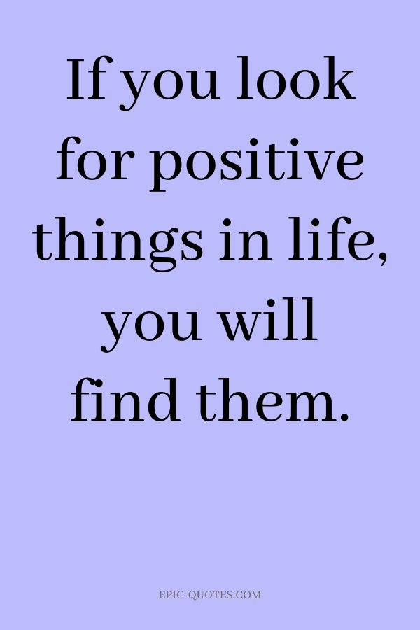 If you look for positive things in life, you will find them.