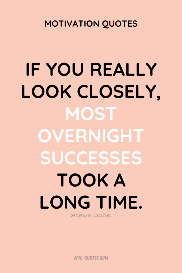 If you really look closely, most overnight successes took a long time. Steve Jobs