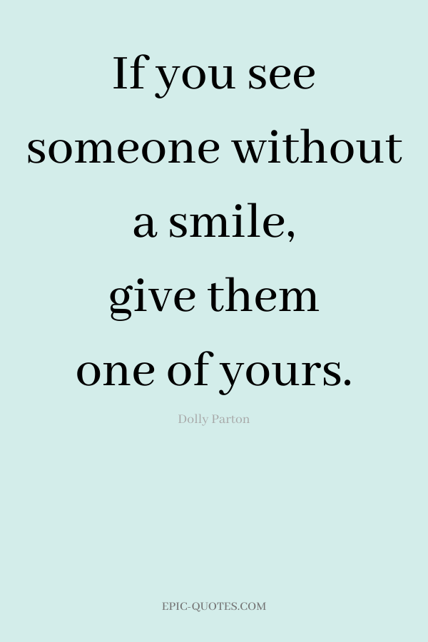 If you see someone without a smile, give them one of yours. -Dolly Parton