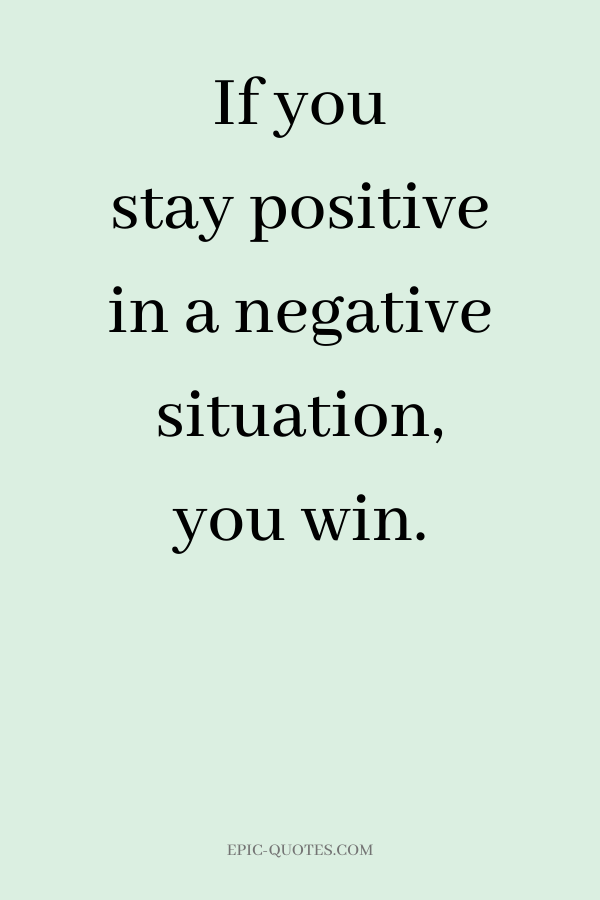 If you stay positive in a negative situation, you win.