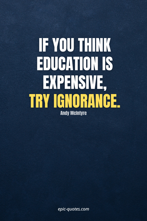 If you think education is expensive, try ignorance. -Andy McIntyre