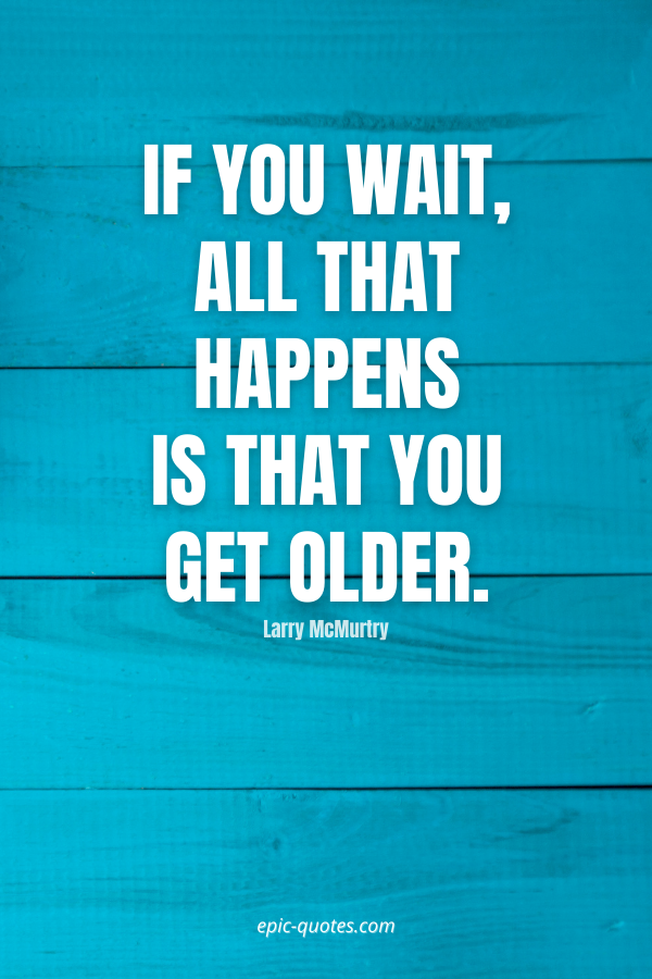 If you wait, all that happens is that you get older. -Larry McMurtry
