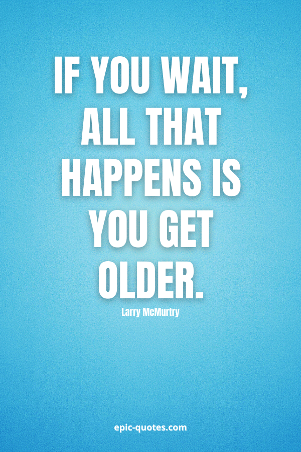 If you wait, all that happens is you get older. -Larry McMurtry