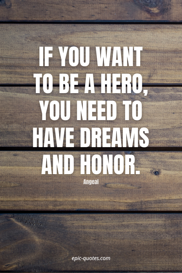 If you want to be a hero, you need to have dreams and honor. -Angeal