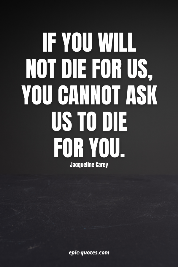 If you will not die for us, you cannot ask us to die for you. -Jacqueline Carey