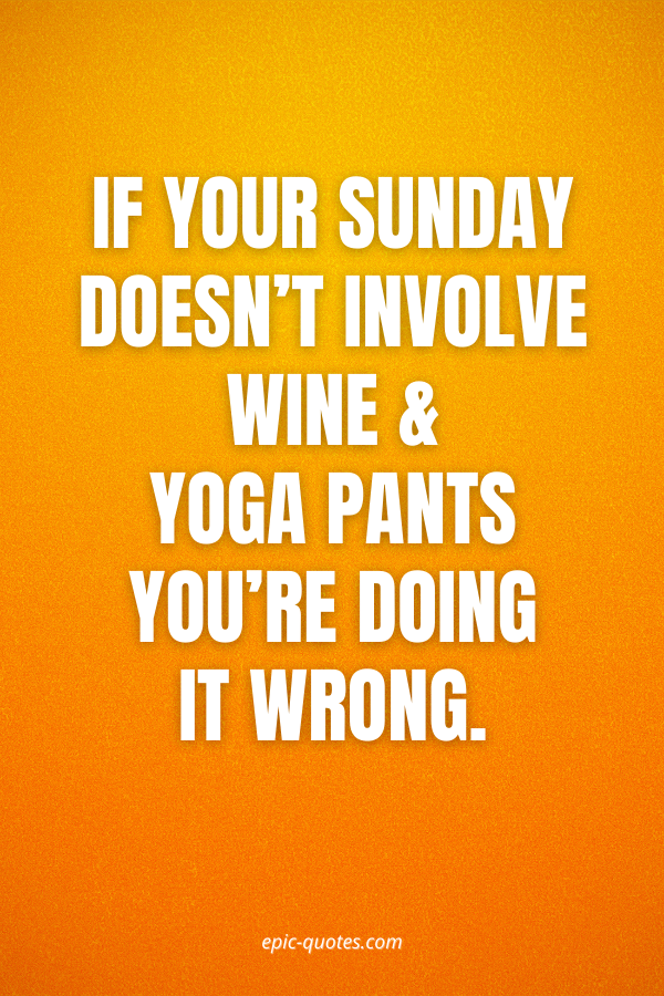If your Sunday doesn't involve wine & yoga pants you're doing it wrong.
