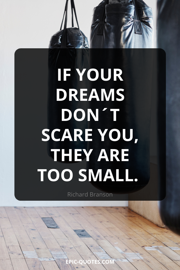 If your dreams don´t scare you, they are too small. -Richard Branson
