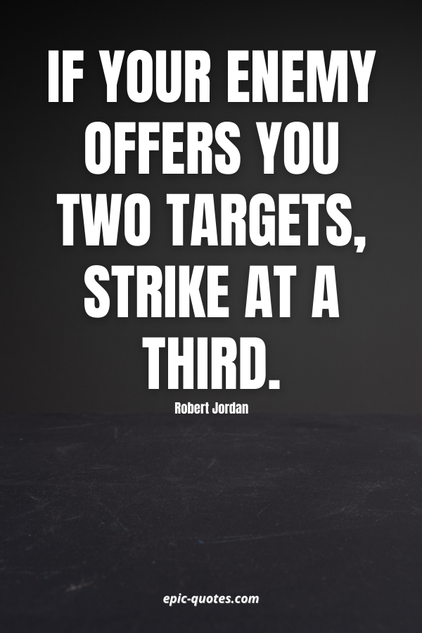 If your enemy offers you two targets, strike at a third. -Robert Jordan