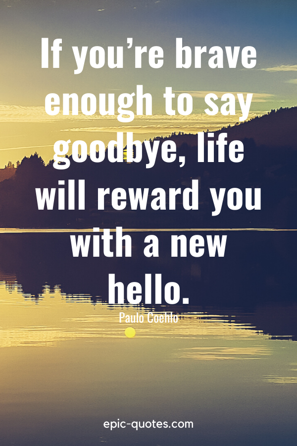 """""""If you're brave enough to say goodbye, life will reward you with a new hello."""" -Paulo Coehlo"""