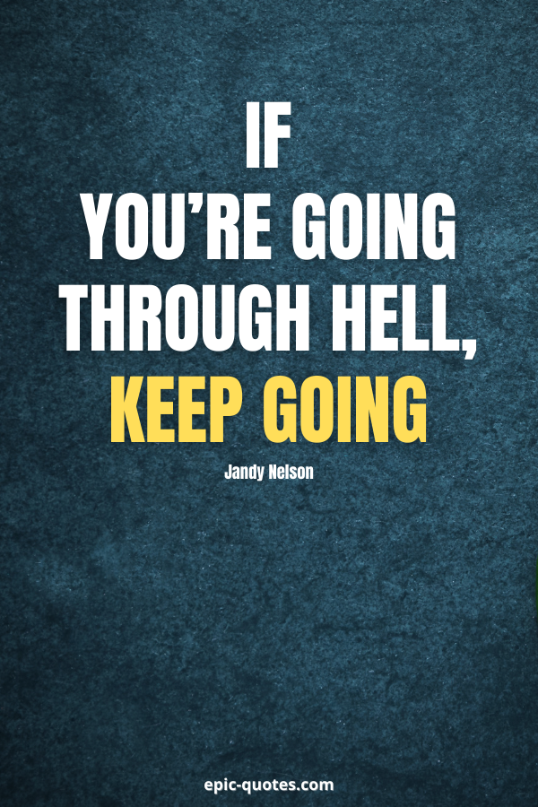 If you're going through hell, keep going. -Jandy Nelson