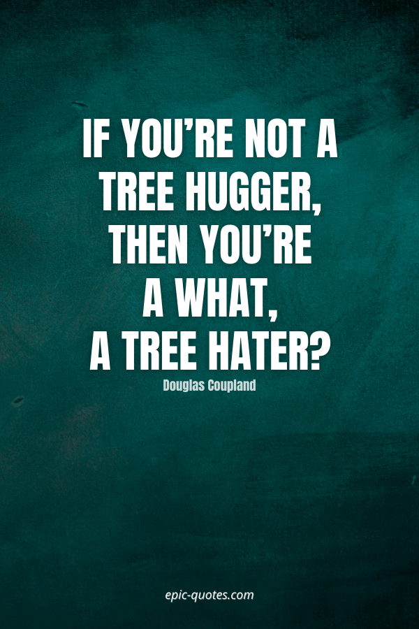 If you're not a tree hugger, then you're a what, a tree hater -Douglas Coupland