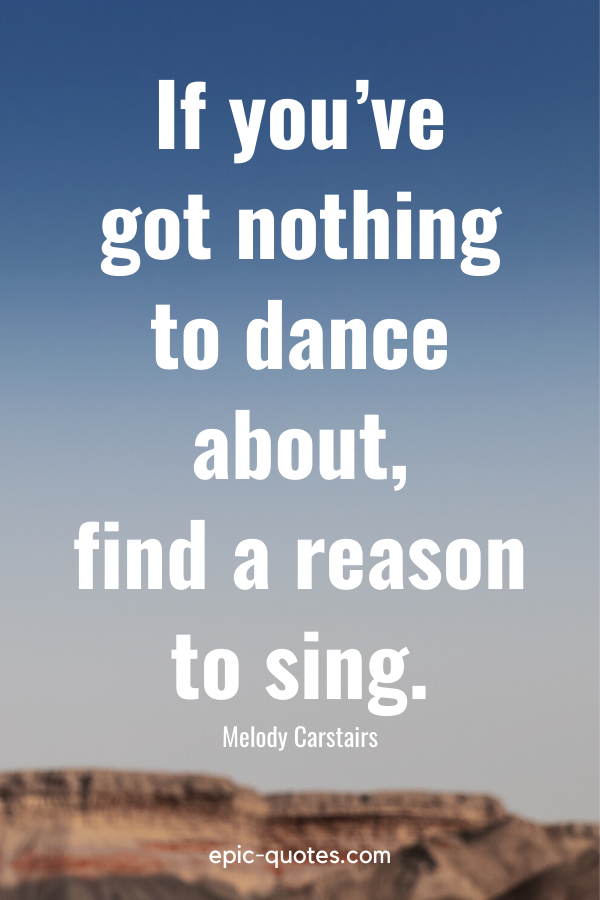 """""""If you've got nothing to dance about, find a reason to sing."""" -Melody Carstairs"""