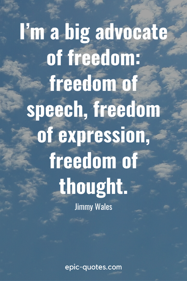 """""""I'm a big advocate of freedom freedom of speech, freedom of expression, freedom of thought."""" -Jimmy Wales"""