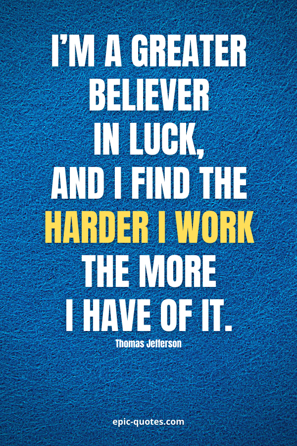 I'm a greater believer in luck, and I find the harder I work the more I have of it. -Thomas Jefferson