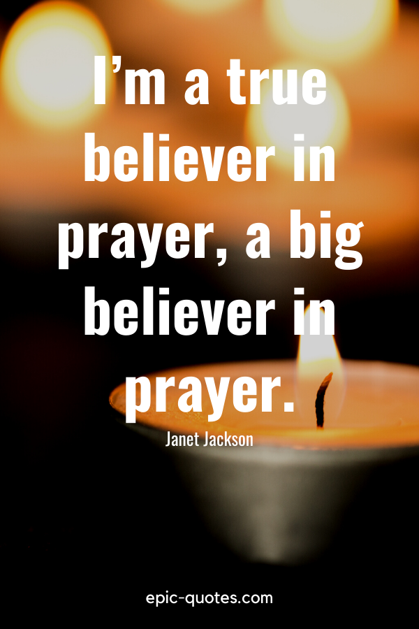 """I'm a true believer in prayer, a big believer in prayer."" -Janet Jackson"