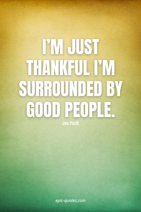 I'm just thankful I'm surrounded by good people. -Jon Pardi