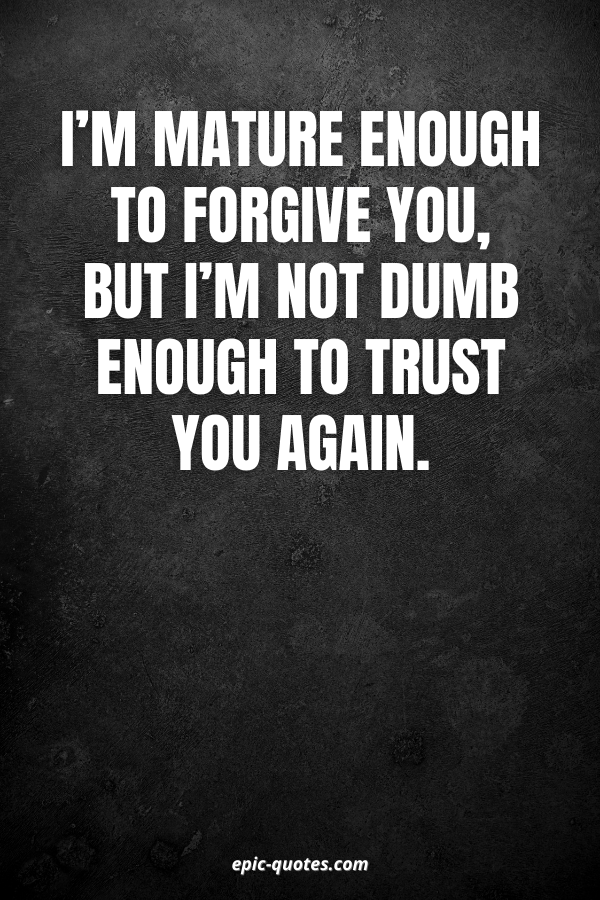 I'm mature enough to forgive you, but I'm not dumb enough to trust you again.