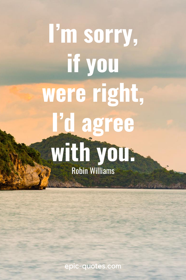 """""""I'm sorry, if you were right, I'd agree with you.""""-Robin Williams"""