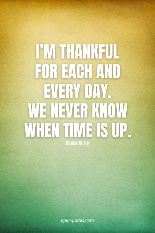 I'm thankful for each and every day. We never know when time is up. -Chuck Berry