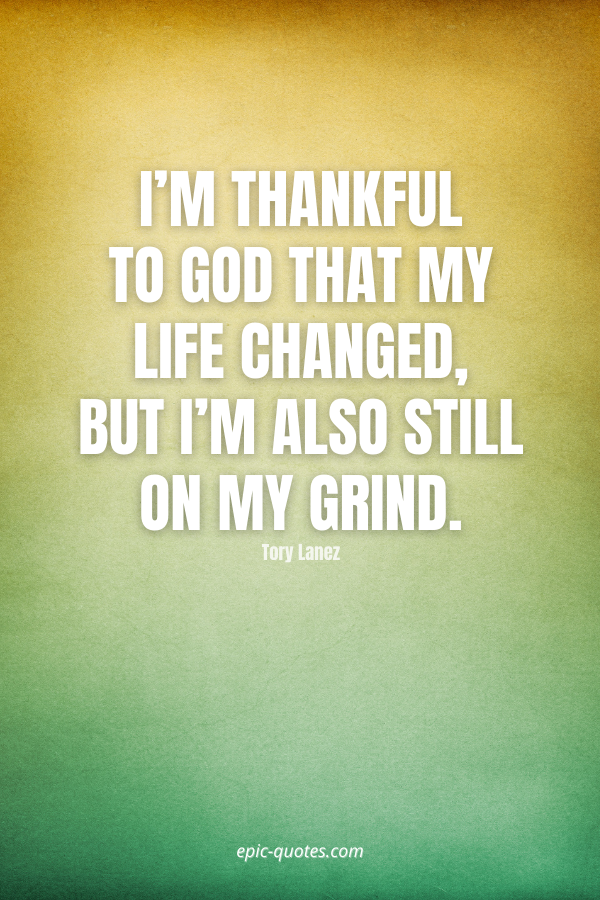 I'm thankful to God that my life changed, but I'm also still on my grind. -Tory Lanez