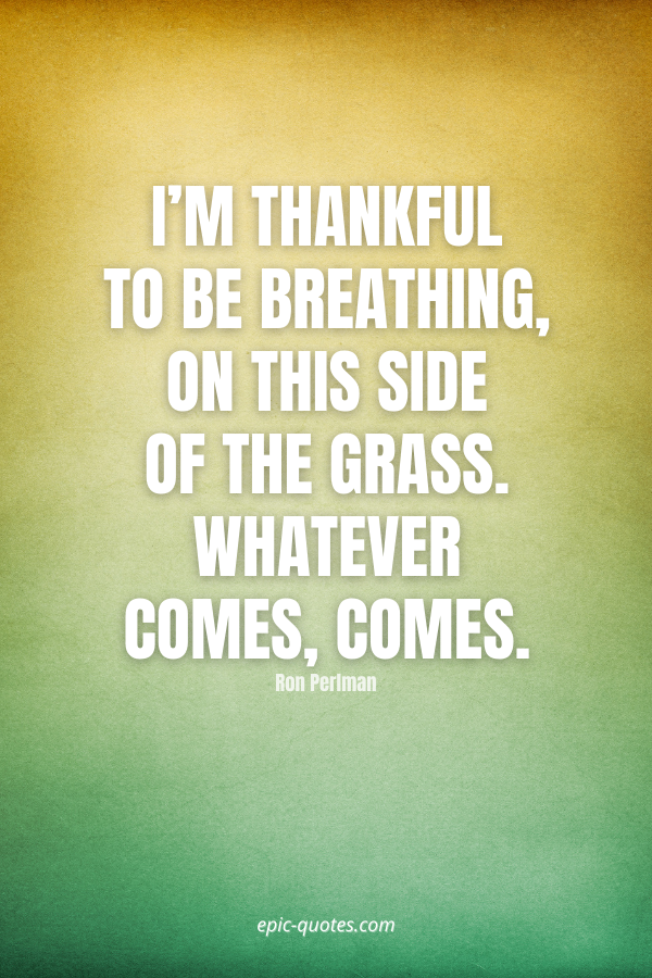 I'm thankful to be breathing, on this side of the grass. Whatever comes, comes. -Ron Perlman